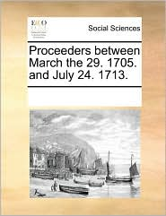 Proceeders between March the 29. 1705. and July 24. 1713. - See Notes Multiple Contributors