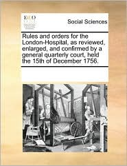 Rules and orders for the London-Hospital, as reviewed, enlarged, and confirmed by a general quarterly court, held the 15th of December 1756. - See Notes Multiple Contributors