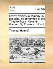 Love's frailties: a comedy, in five acts, as performed at the Theatre Royal, Covent-Garden. By Thomas Holcroft. - Thomas Holcroft