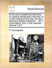 A new and complete law-dictionary. Or, general abridgment of the law; on a more extensive plan than any law-dictionary hitherto published: ... By T. Cunningham, Esq. In two volumes. ... Volume 1 of 2 - T. Cunningham