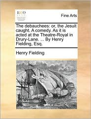 The debauchees: or, the Jesuit caught. A comedy. As it is acted at the Theatre-Royal in Drury-Lane. . By Henry Fielding, Esq. - Henry Fielding