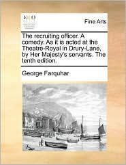 The recruiting officer. A comedy. As it is acted at the Theatre-Royal in Drury-Lane, by Her Majesty's servants. The tenth edition. - George Farquhar