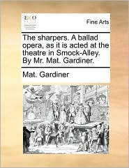 The sharpers. A ballad opera, as it is acted at the theatre in Smock-Alley. By Mr. Mat. Gardiner. - Mat. Gardiner