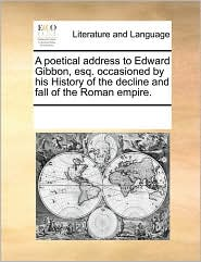 A poetical address to Edward Gibbon, esq. occasioned by his History of the decline and fall of the Roman empire.
