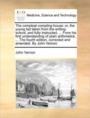 The compleat compting-house: or, the young lad taken from the writing-school, and fully instructed, . From his first understanding of plain arithmetick, . The fourth edition, corrected and amended. By John Vernon. - John Vernon