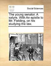 The Young Senator. a Satyre. with an Epistle to Mr. Fielding, on His Studying the Law. - Multiple Contributors