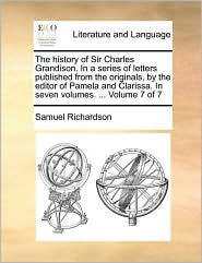 The history of Sir Charles Grandison. In a series of letters published from the originals, by the editor of Pamela and Clarissa. In seven volumes. . Volume 7 of 7 - Samuel Richardson