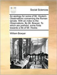 An apology for some of Mr. Hooke's Observations concerning the Roman senate. With an index to the Observations. By Mr. Bowyer. To which are prefixed, some hints towards a life of Mr. Hooke. - William Bowyer