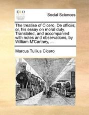 The Treatise of Cicero, de Officiis; Or, His Essay on Moral Duty. Translated, and Accompanied with Notes and Observations, by William M'Cartney, ... - Marcus Tullius Cicero