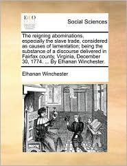 The reigning abominations, especially the slave trade, considered as causes of lamentation; being the substance of a discourse delivered in Fairfax county, Virginia, December 30, 1774. . By Elhanan Winchester. - Elhanan Winchester