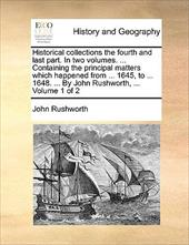 Historical Collections the Fourth and Last Part. in Two Volumes. ... Containing the Principal Matters Which Happened from ... 1645 - Rushworth, John