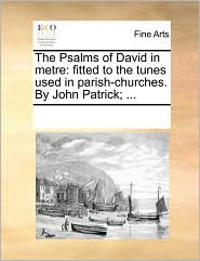 The Psalms of David in metre: fitted to the tunes used in parish-churches. By John Patrick; . - See Notes Multiple Contributors