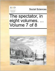 The spectator, in eight volumes. . Volume 7 of 8 - See Notes Multiple Contributors