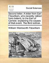 Second Letter. a Letter from Earl Fitzwilliam, Who Recently Retired from Ireland, to the Earl of Carlisle: Explaining the Causes o - Fitzwilliam, William Wentworth