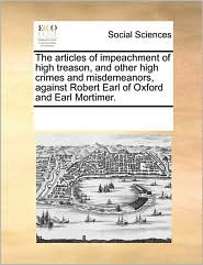 The articles of impeachment of high treason, and other high crimes and misdemeanors, against Robert Earl of Oxford and Earl Mortimer. - See Notes Multiple Contributors
