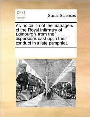A vindication of the managers of the Royal Infirmary of Edinburgh, from the aspersions cast upon their conduct in a late pamphlet. - See Notes Multiple Contributors