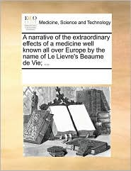 A narrative of the extraordinary effects of a medicine well known all over Europe by the name of Le Lievre's Beaume de Vie; . - See Notes Multiple Contributors