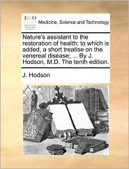 Nature's assistant to the restoration of health; to which is added, a short treatise on the venereal disease; ... By J. Hodson, M.D. The tenth edition. - J. Hodson