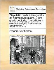 Disputatio medica inauguralis, de h moptysi; quam, ... pro gradu doctoris, ... eruditorum examini subjicit Franciscus Southerton, ... - Francis Southerton