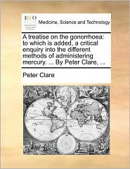 A treatise on the gonorrhoea: to which is added, a critical enquiry into the different methods of administering mercury. ... By Peter Clare, ... - Peter Clare