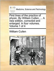 First lines of the practice of physic. By William Cullen, ... A new edition, corrected and enlarged. In four volumes. Volume 1 of 4