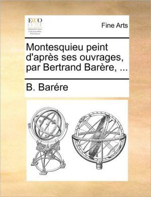 Montesquieu peint d'apr s ses ouvrages, par Bertrand Bar re, . - B. Bar re