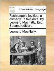 Fashionable levities, a comedy. In five acts. By Leonard Macnally, Esq. Second edition.