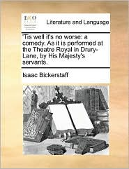 'Tis well it's no worse: a comedy. As it is performed at the Theatre Royal in Drury-Lane, by His Majesty's servants. - Isaac Bickerstaff