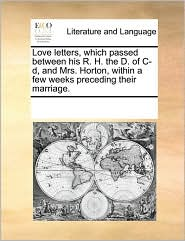 Love letters, which passed between his R. H. the D. of C-d, and Mrs. Horton, within a few weeks preceding their marriage. - See Notes Multiple Contributors