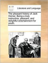 The pleasant history of Jack Horner. Being a truly instructive, pleasant, and delightful entertainment for youth.