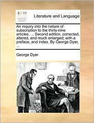 An inquiry into the nature of subscription to the thirty-nine articles. ... Second edition, corrected, altered, and much enlarged; with a preface, and index. By George Dyer, ...