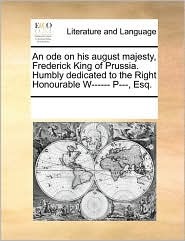 An ode on his august majesty, Frederick King of Prussia. Humbly dedicated to the Right Honourable W------ P---, Esq.