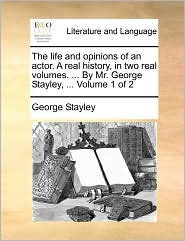 The Life And Opinions Of An Actor. A Real History, In Two Real Volumes. ... By Mr. George Stayley, ... Volume 1 Of 2