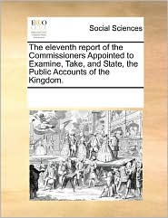 The Eleventh Report Of The Commissioners Appointed To Examine, Take, And State, The Public Accounts Of The Kingdom. - See Notes Multiple Contributors