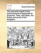The Eleventh Report of the Commissioners Appointed to Examine, Take, and State, the Public Accounts of the Kingdom.