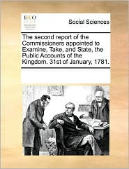 The Second Report Of The Commissioners Appointed To Examine, Take, And State, The Public Accounts Of The Kingdom. 31st Of January, 1781.