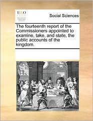 The Fourteenth Report Of The Commissioners Appointed To Examine, Take, And State, The Public Accounts Of The Kingdom. - See Notes Multiple Contributors