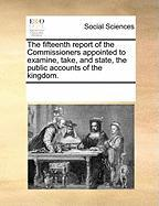 The Fifteenth Report of the Commissioners Appointed to Examine, Take, and State, the Public Accounts of the Kingdom.