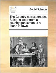 The Country Correspondent. Being, A Letter From A Country Gentleman To A Friend In Town. - See Notes Multiple Contributors