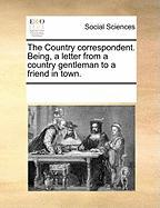 The Country Correspondent. Being, a Letter from a Country Gentleman to a Friend in Town.