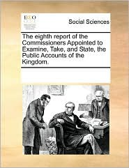 The Eighth Report Of The Commissioners Appointed To Examine, Take, And State, The Public Accounts Of The Kingdom.