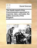 The Fourth Report of the Commissioners Appointed to Examine, Take, and State, the Public Accounts of the Kingdom.