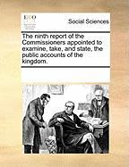 The Ninth Report of the Commissioners Appointed to Examine, Take, and State, the Public Accounts of the Kingdom.