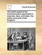 The Tenth Report of the Commissioners Appointed to Examine, Take, and State, the Public Accounts of the Kingdom.