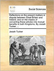 Reflections On The Present Matters In Dispute Between Great Britain And Ireland; And On The Means Of Converting These Articles Into Mutual Benefits To Both Kingdoms. By Josiah Tucker, ...