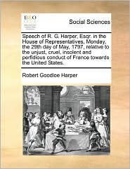 Speech Of R. G. Harper, Esqr. In The House Of Representatives, Monday, The 29th Day Of May, 1797, Relative To The Unjust, Cruel, Insolent And Perfidious Conduct Of France Towards The United States.