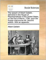 The Speech Of Albert Gallatin, Delivered In The House Of Representatives Of The United States, On The First Of March, 1798, Upon The Foreign Intercourse Bill. Second Edition. With An Appendix.