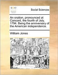 An Oration, Pronounced At Concord, The Fourth Of July, 1794. Being The Anniversary Of The American Independence. - William Jones