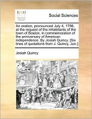 An Oration, Pronounced July 4, 1798, At The Request Of The Inhabitants Of The Town Of Boston, In Commemoration Of The Anniversary Of American Independence. By Josiah Quincy. [Six Lines Of Quotations From J. Quincy, Jun.]