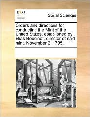 Orders And Directions For Conducting The Mint Of The United States, Established By Elias Boudinot, Director Of Said Mint. November 2, 1795. - See Notes Multiple Contributors